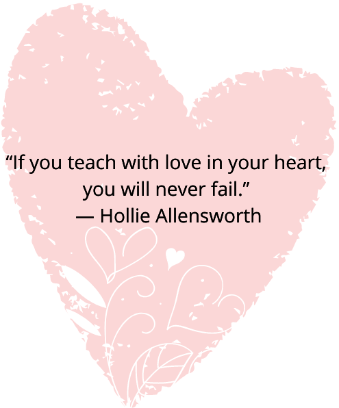 If you teach with love in your hear, you will never fail - Hollie Allensworth